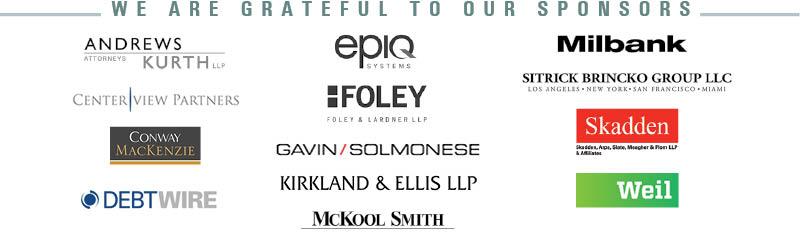 This year's sponsors are: <ul> <li>Andrews Kurth LLP <li>Centerview Partners Holdings LLC <li>Conway MacKenzie, Inc. <li>Debtwire <li>Epiq Systems, Inc. <li>Foley & Lardner LLP <li>Gavin/Solmonese LLC <li>Kirkland & Ellis, LLP <li>McKool Smith <li>Milbank, Tweed, Hadley & McCloy LLP <li>Sitrick Brincko Group, LLC <li>Skadden, Arps, Slate, Meagher & Flom LLP <li>Weil, Gotshal & Manges LLP </ul>
